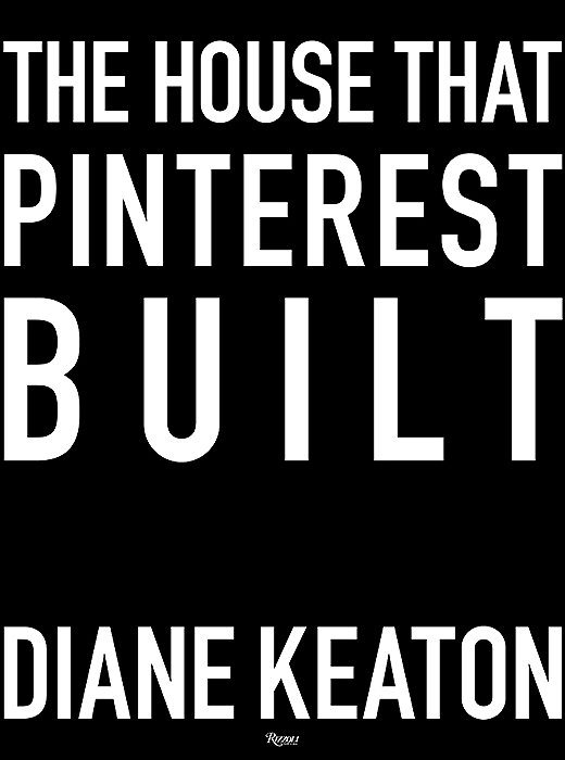 The House That Pinterest Built (Rizzoli, 2017) by Diane Keaton, with photography by Lisa Romerein.